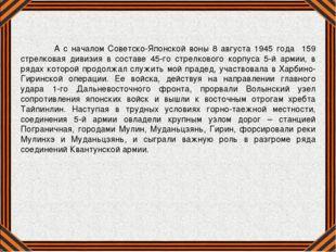 А с началом Советско-Японской воны 8 августа 1945 года 159 стрелковая дивизи