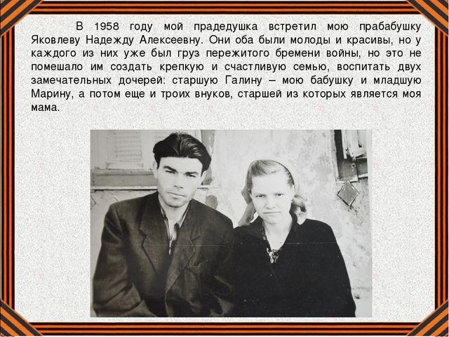 В 1958 году мой прадедушка встретил мою прабабушку Яковлеву Надежду Алексеев...