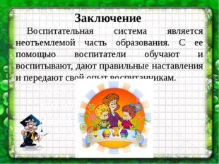 Заключение Воспитательная система является неотъемлемой часть образования.