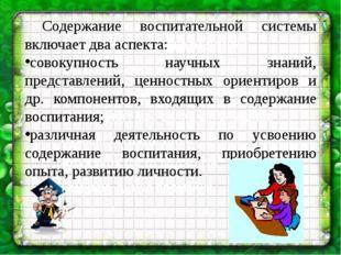 Содержание воспитательной системы включает два аспекта: совокупность научны