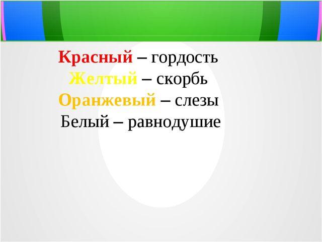 Красный – гордость Желтый – скорбь Оранжевый – слезы Белый – равнодушие