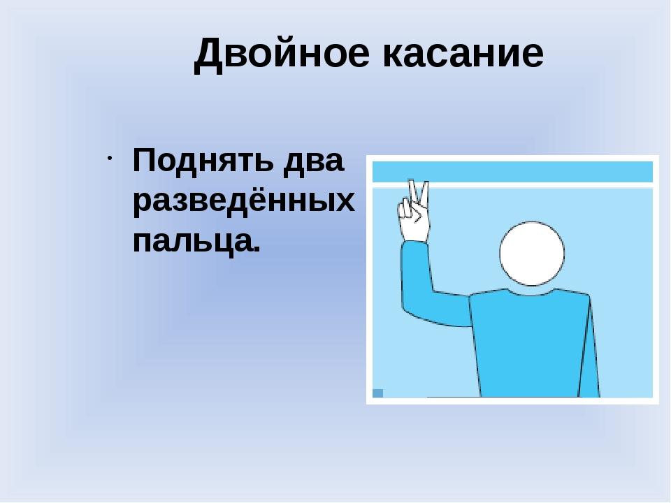 Двойное касание Поднять два разведённых пальца.