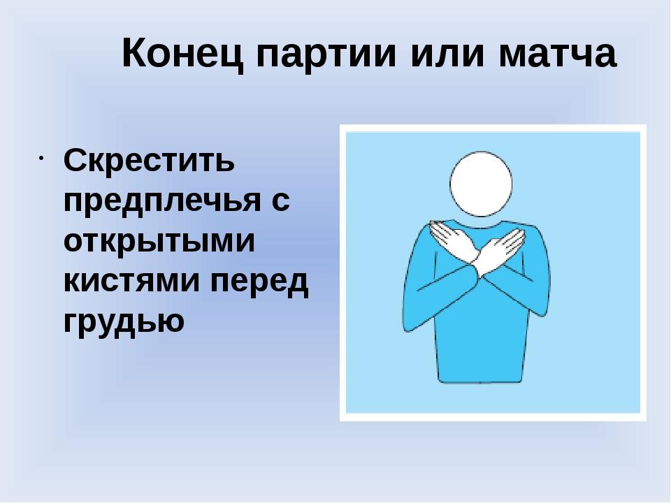 Конец партии или матча Скрестить предплечья с открытыми кистями перед грудью