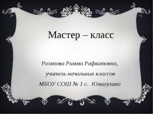 Мастер – класс Разяпова Римма Рафкатовна, учитель начальных классов МБОУ СОШ