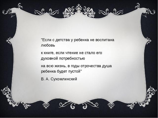 """""""Если с детства у ребенка не воспитана любовь к книге,если чтение не стало..."""