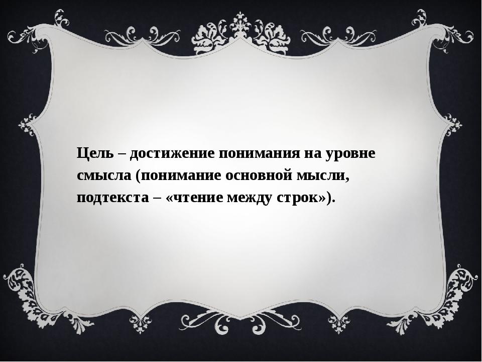 Цель – достижение понимания на уровне смысла (понимание основной мысли, под...
