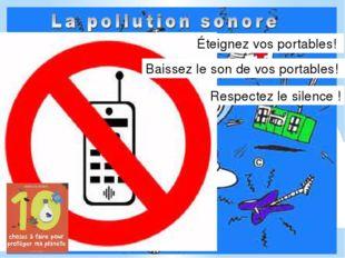 Éteignez vos portables! Baissez le son de vos portables! Respectez le silence!