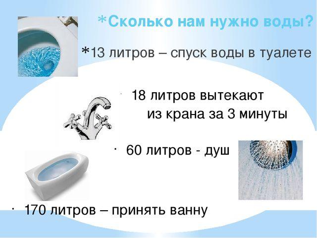 Сколько нам нужно воды? 13 литров – спуск воды в туалете 18 литров вытекают...