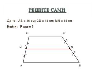 РЕШИТЕ САМИ Дано: AB = 16 см; CD = 18 см; МN = 15 см Найти: P ABCD = ?