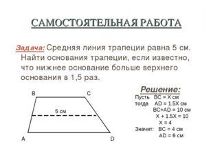 САМОСТОЯТЕЛЬНАЯ РАБОТА Задача: Средняя линия трапеции равна 5 см. Найти основ