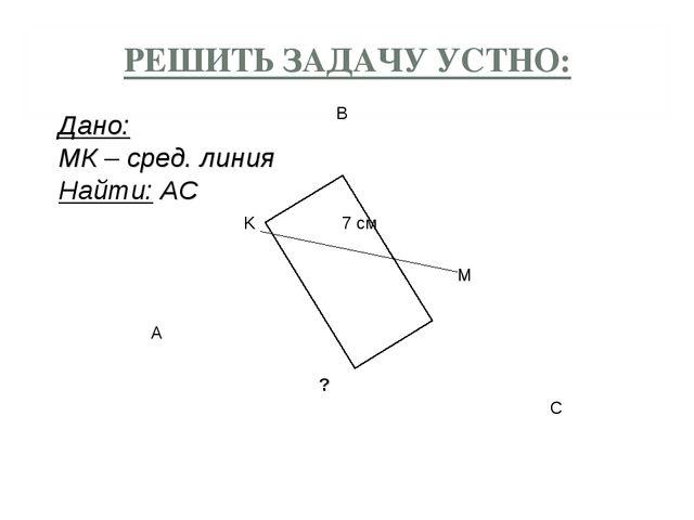 РЕШИТЬ ЗАДАЧУ УСТНО: A B C K M 7 см Дано: MК – сред. линия Найти: АС ?
