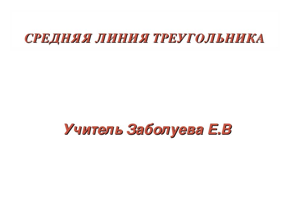 СРЕДНЯЯ ЛИНИЯ ТРЕУГОЛЬНИКА Учитель Заболуева Е.В