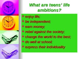 What are teens' life ambitions? enjoy life; be independent; earn money; rebel