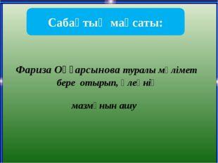 Фариза Оңғарсынова туралы мәлімет бере отырып, өлеңнің мазмұнын ашу Сабақтың
