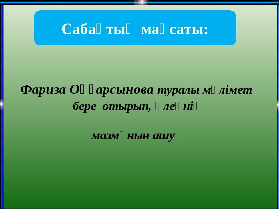 Фариза Оңғарсынова туралы мәлімет бере отырып, өлеңнің мазмұнын ашу Сабақтың...