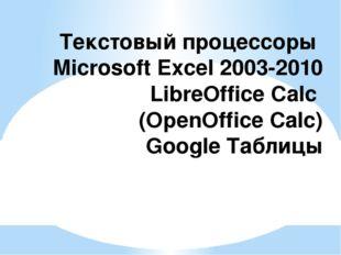 Текстовыйпроцессоры Microsoft Excel 2003-2010 LibreOffice Calc (OpenOffice C