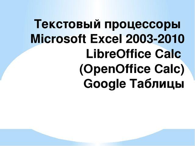 Текстовыйпроцессоры Microsoft Excel 2003-2010 LibreOffice Calc (OpenOffice C...