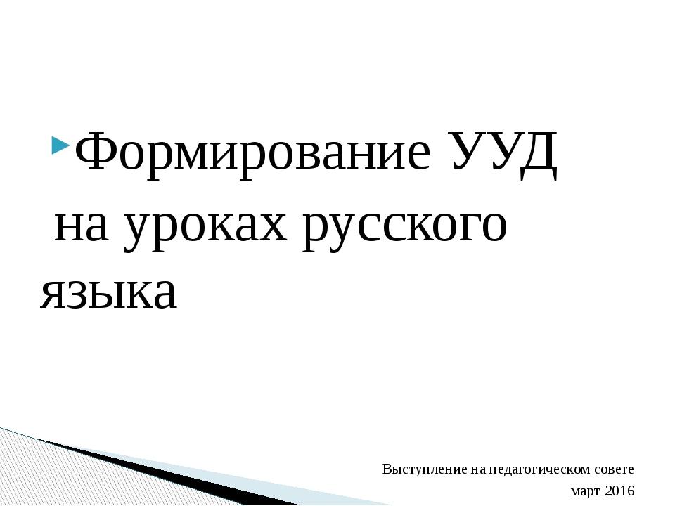 Формирование УУД на уроках русского языка Выступление на педагогическом совет...