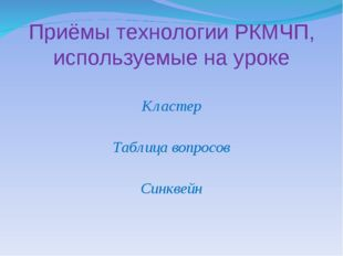 Кластер Таблица вопросов Синквейн Приёмы технологии РКМЧП, используемые на у