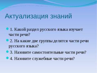 Актуализация знаний 1. Какой раздел русского языка изучает части речи? 2. На