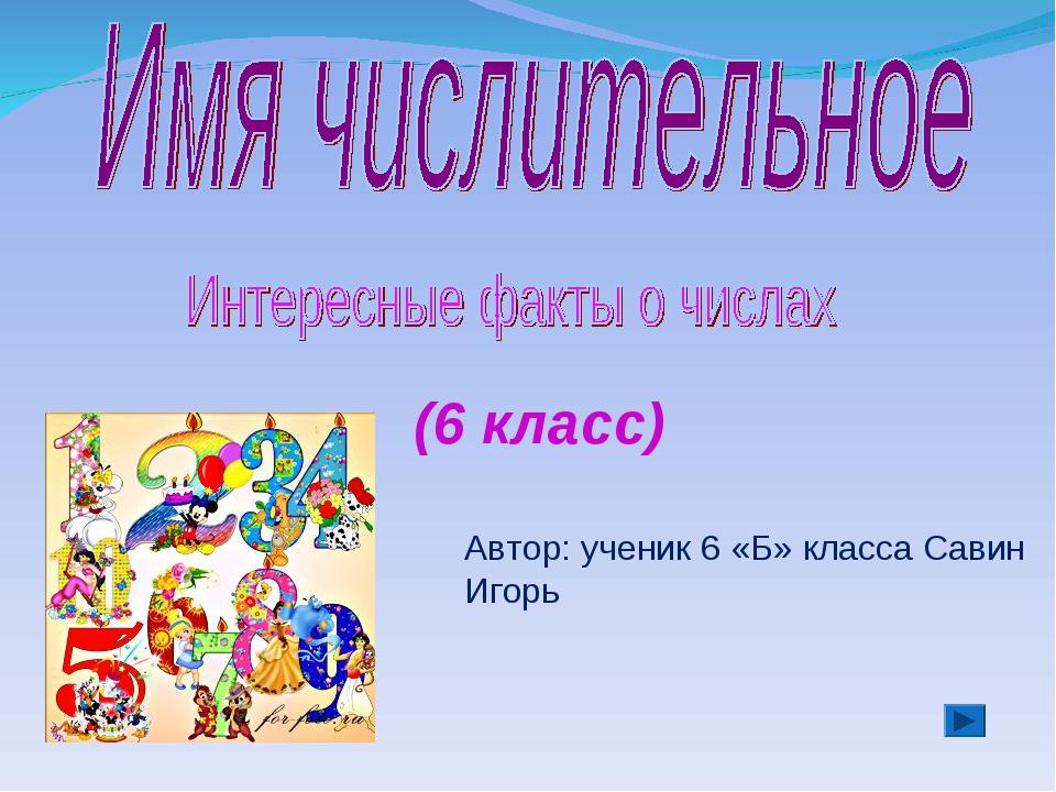 (6 класс) Автор: ученик 6 «Б» класса Савин Игорь