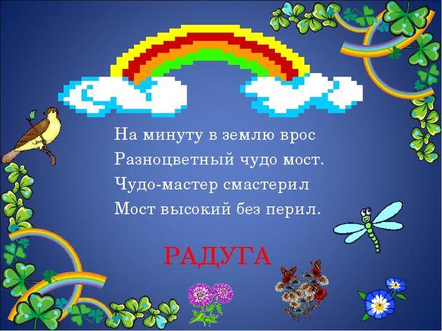 РАДУГА На минуту в землю врос Разноцветный чудо мост. Чудо-мастер смастерил М...