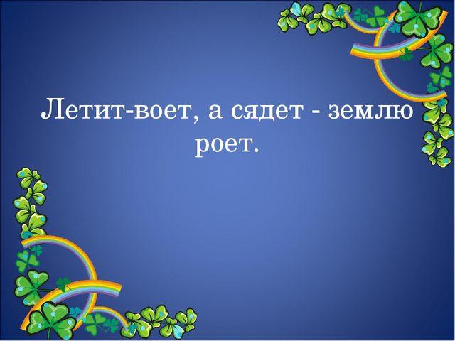 Летит-воет, а сядет - землю роет.