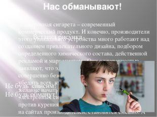Нас обманывают! Электронная сигарета – современный коммерческий продукт. И ко