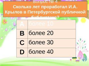 Вопрос № 4 Сколько лет проработал И.А. Крылов в Петербургской публичной библ