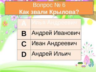 Вопрос № 6 Как звали Крылова? А Илья Андреевич В Андрей Иванович С Иван Андр