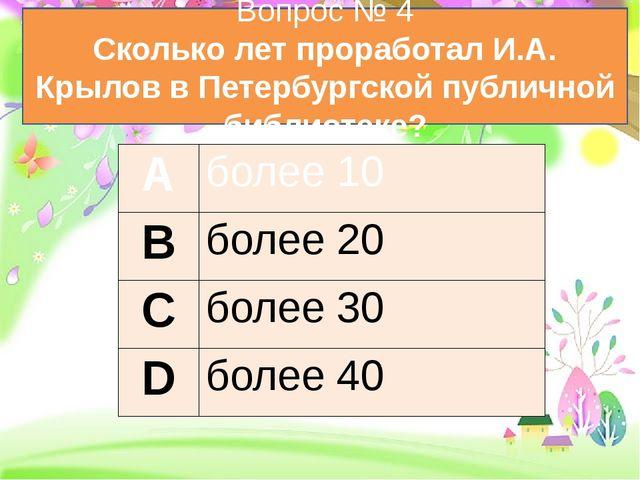 Вопрос № 4 Сколько лет проработал И.А. Крылов в Петербургской публичной библ...