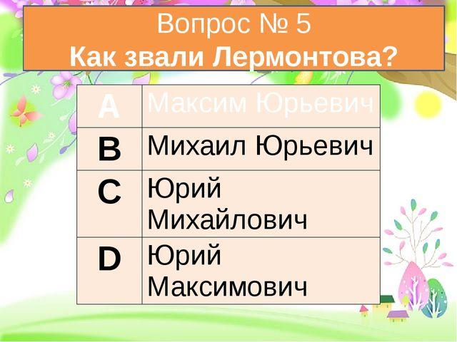 Вопрос № 5 Как звали Лермонтова? А Максим Юрьевич В Михаил Юрьевич С Юрий Ми...
