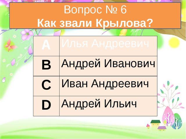 Вопрос № 6 Как звали Крылова? А Илья Андреевич В Андрей Иванович С Иван Андр...