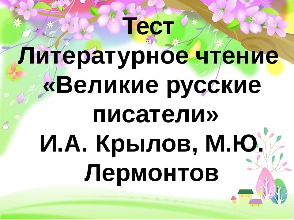 Тест Литературное чтение «Великие русские писатели» И.А. Крылов, М.Ю. Лермон...