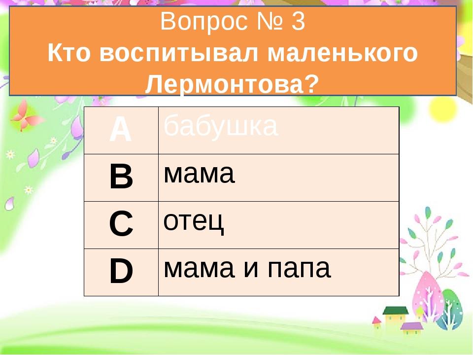 Вопрос № 3 Кто воспитывал маленького Лермонтова? А бабушка В мама С отец D м...
