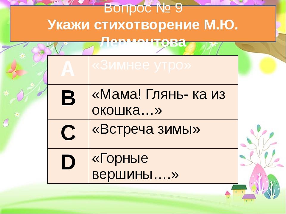 Вопрос № 9 Укажи стихотворение М.Ю. Лермонтова А «Зимнее утро» В «Мама!Глянь...