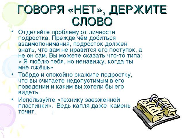 ГОВОРЯ «НЕТ», ДЕРЖИТЕ СЛОВО Отделяйте проблему от личности подростка. Прежде...