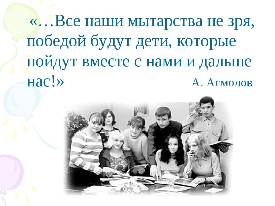 «…Все наши мытарства не зря, победой будут дети, которые пойдут вместе с нам...