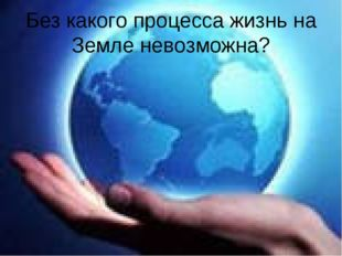 Без какого процесса жизнь на Земле невозможна?