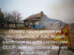 Почему после аварии на Чернобыльской АЭС людей расселили по всей территории С