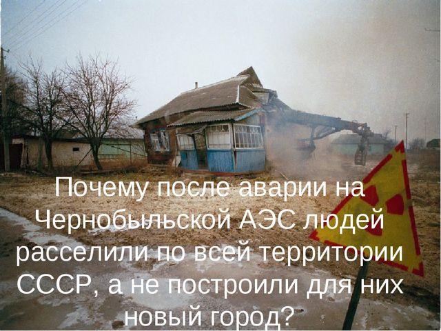 Почему после аварии на Чернобыльской АЭС людей расселили по всей территории С...