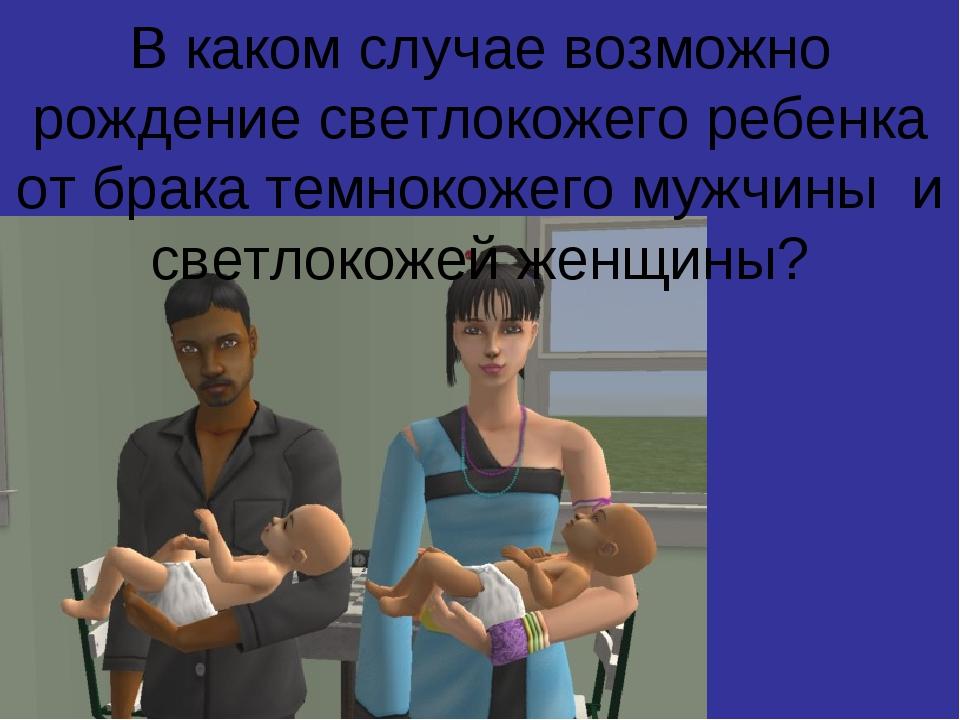В каком случае возможно рождение светлокожего ребенка от брака темнокожего му...