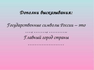Дополни высказывания: Государственные символы России – это …., …….., ……….. Г