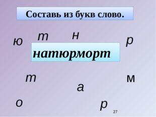 Составь из букв слово. натюрморт н а т ю р м о р т