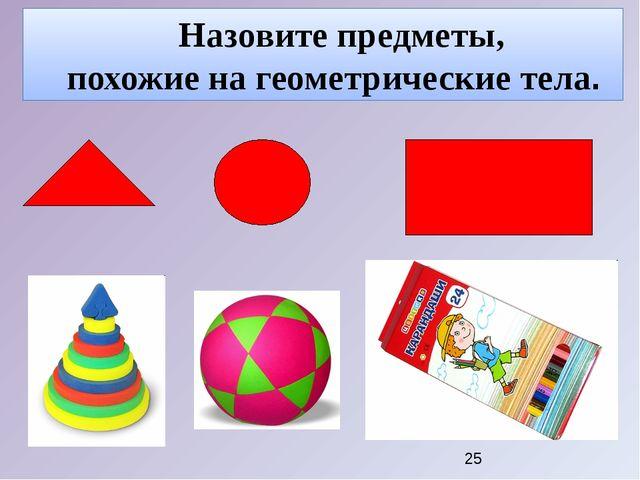 Назовите предметы, похожие на геометрические тела.