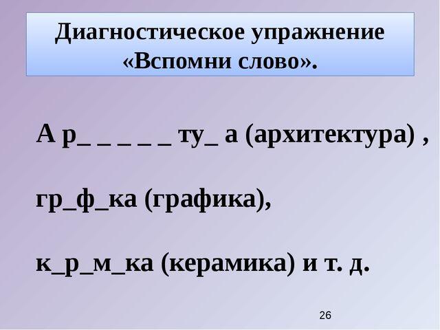 Диагностическое упражнение «Вспомни слово». А р_ _ _ _ _ ту_ а (архитектура)...