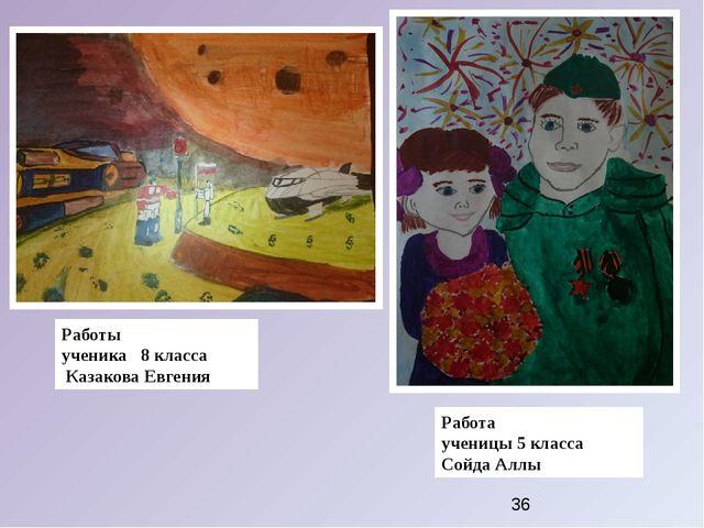 Работы ученика 8 класса Казакова Евгения Работа ученицы 5 класса Сойда Аллы