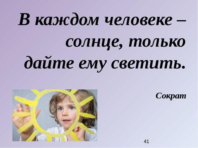 В каждом человеке – солнце, только дайте ему светить. Сократ