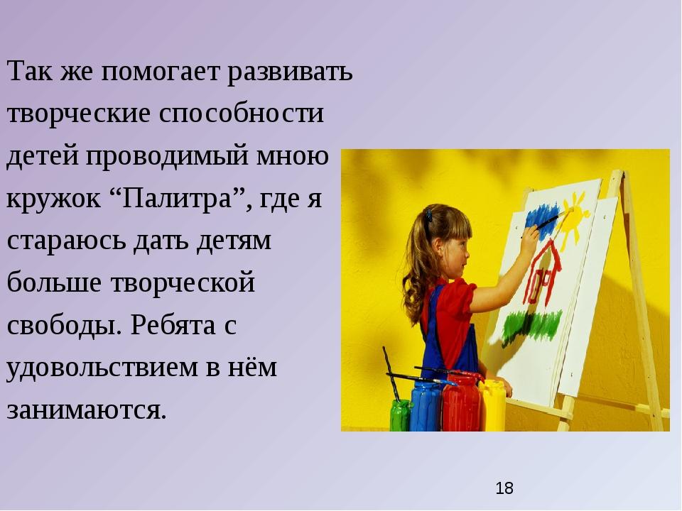Так же помогает развивать творческие способности детей проводимый мною кружок...
