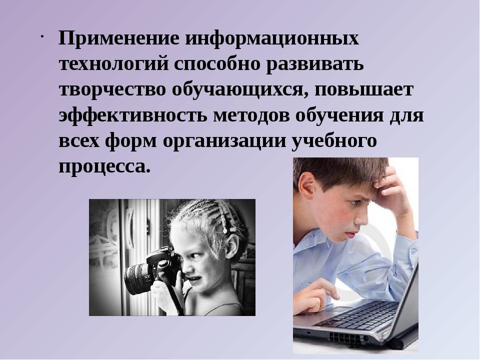 Применение информационных технологий способно развивать творчество обучающих...